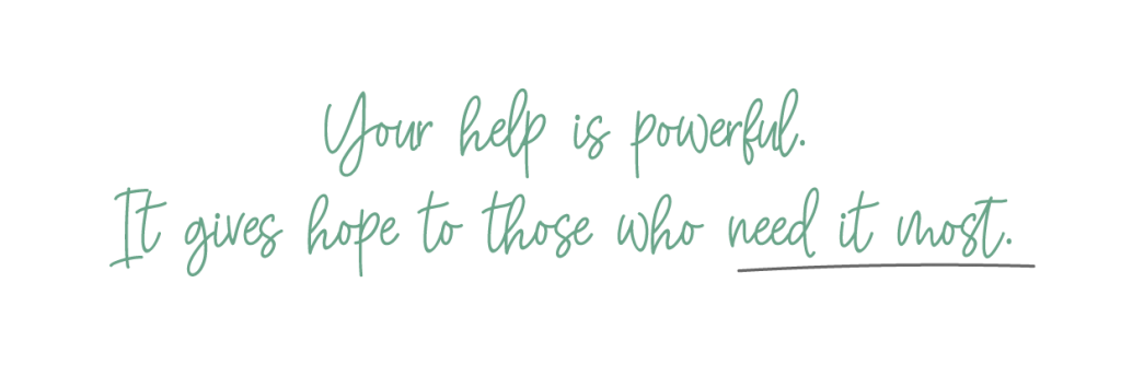Your help is powerful. It gives hope to those who need it most.